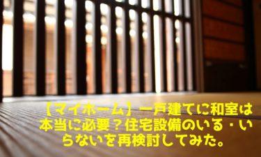 【マイホーム】一戸建てに和室は本当に必要?住宅設備のいる・いらないを再検討してみた。