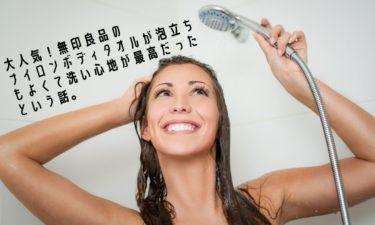【ライフハック】大人気!無印良品のナイロンボディタオルが泡立ちもよくて洗い心地が最高だったという話。