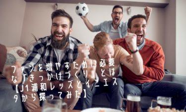 【サッカー】ファンを増やすために必要な「きっかけづくり」とは【J1浦和レッズとイニエスタから探ってみた】
