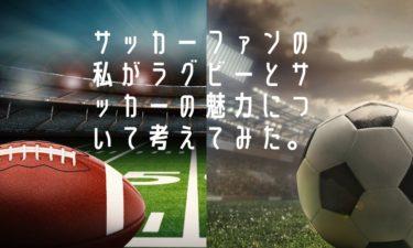 【考察】サッカーファンの私がラグビーとサッカーの違い、魅力について考えてみた。