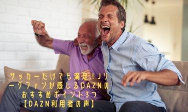 【DAZN】サッカーだけでも満足!Jリーグファンが感じるDAZNのおすすめポイント3つ【DAZN利用者の声】
