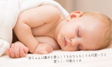 【子育て】赤ちゃんは鼻水を垂らしてもおならをしても可愛い?!愛らしい行動まとめ【赤ちゃん最強】