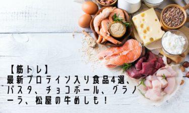 【筋トレ】最新プロテイン入り食品4選、パスタ、チョコボール、グラノーラ、松屋の牛めしも!