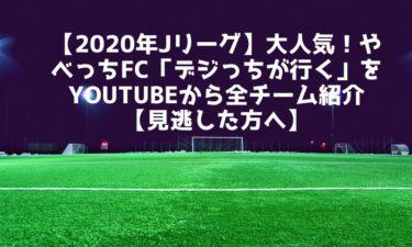 【2020年Jリーグ】大人気!やべっちFC「デジっちが行く」をYouTubeから全チーム紹介【見逃した方へ】