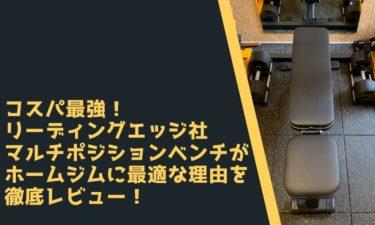 コスパ最強!リーディングエッジ社マルチポジションベンチがホームジムに最適な理由を徹底レビュー!【筋トレ】